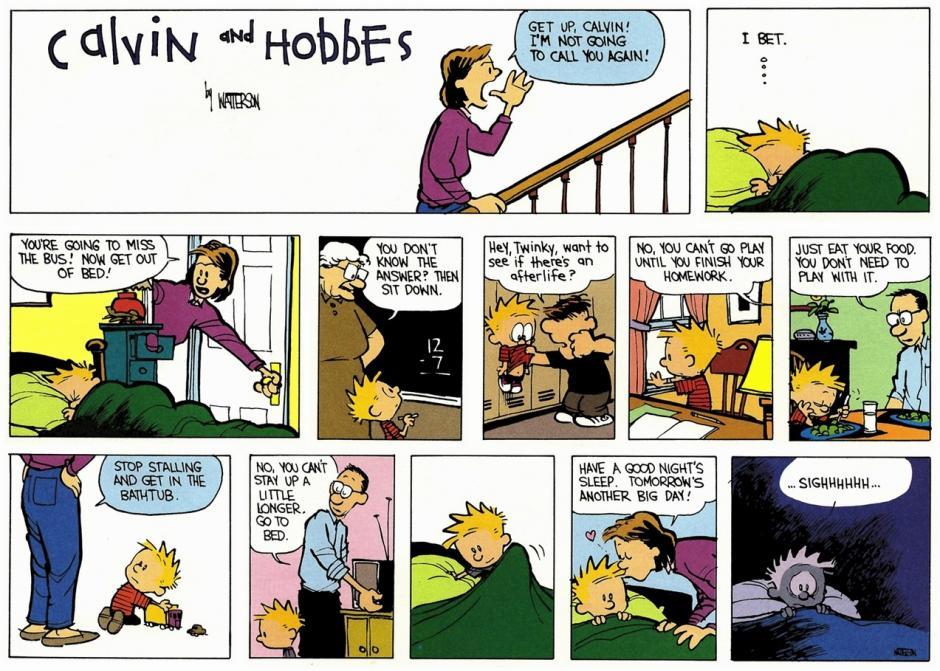 -Levántate, Calvin -Vas a perder el autobús -¿No sabes la respuesta? Siéntate -Hey, bicho, ¿quieres descubrir si hay vida tras la muerte? -No, no puede salir a jugar hasta haber acabado los deberes -Cómete tu comida, no juegues con ella -Deja de vaguear y date un baño -No puedes quedarte levantado un rato más, a la cama -Duerme bien, mañana es otro gran día -Sigh... (Foto: magnet.xataka.com)